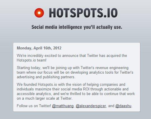 En Hotspots.io ya muestran el mensaje informando la operación realizada: Twitter compra la aplicación y todo el equipo irá a trabajar para la red social. El objetivo de hotspots era el de ayudar a las empresas a mejorar su ROI, con números relacionados con los resultados de las acciones en las redes sociales, habilidad que servirá para ayudar a las empresas que decidan anunciar en Twitter. Tener números que justiquen las inversiones en el marketing en las redes sociales es fundamental, y lo es más aún cuando se invierten millones en publicidad dentro de una red como Twitter. El conocimiento