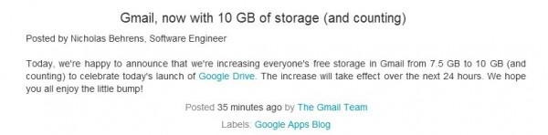 Para celebrar el lanzamiento de Google Drive, desde el blog de Gmail anuncian que el espacio gratuito de sus cuentas pasará de ser de 7,5 a 10 gigas durante las próximas 24 horas. Si ya habíais adquirido espacio extra en Gmail habréis notado que se ha sumado al de Google Drive, evitando que los clientes de Google tengan que pagar dos veces: espacio extra de gmail y espacio extra de Google Drive. Sin duda buenas noticias que muchos recibirán de brazos abiertos. Fuente:wwhatsnew