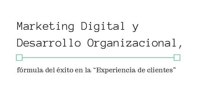 """Marketing Digital y Desarrollo Organizacional, fórmula del éxito en la """"Experiencia de clientes"""""""