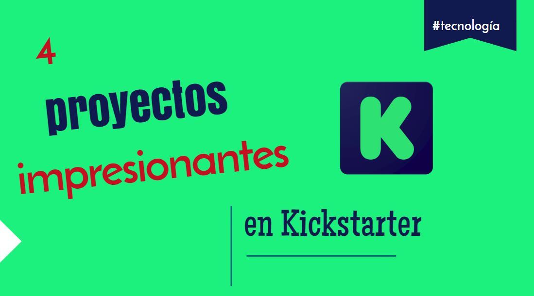 4 de los mejores proyectos tecnológicos en Kickstarter de los últimos meses