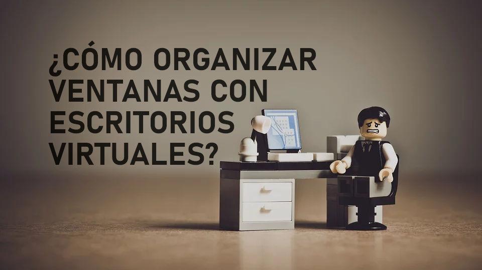 Organiza tus ventanas abiertas mediante escritorios virtuales