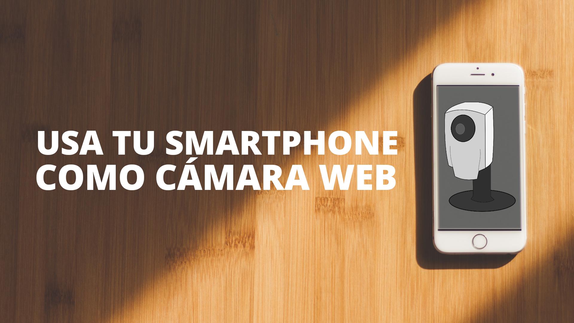 ¿Cómo usar tu smartphone como cámara web?