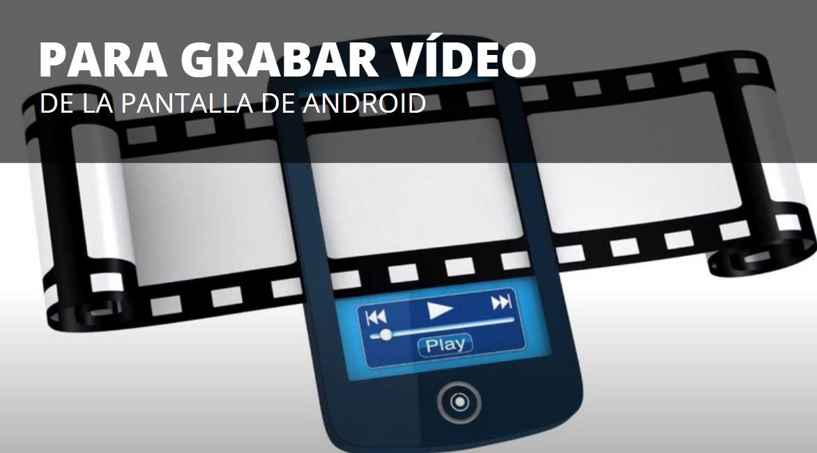 Las 3 mejores opciones para grabar la pantalla de tu móvil android