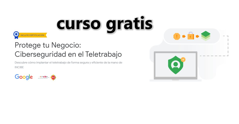 Curso gratis de Ciberseguridad en el Teletrabajo, de Google con INCIBE