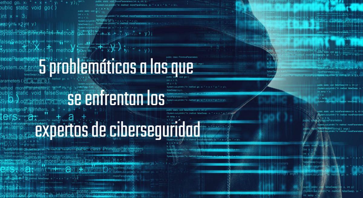 5 problemáticas a las que se enfrentan los expertos de ciberseguridad